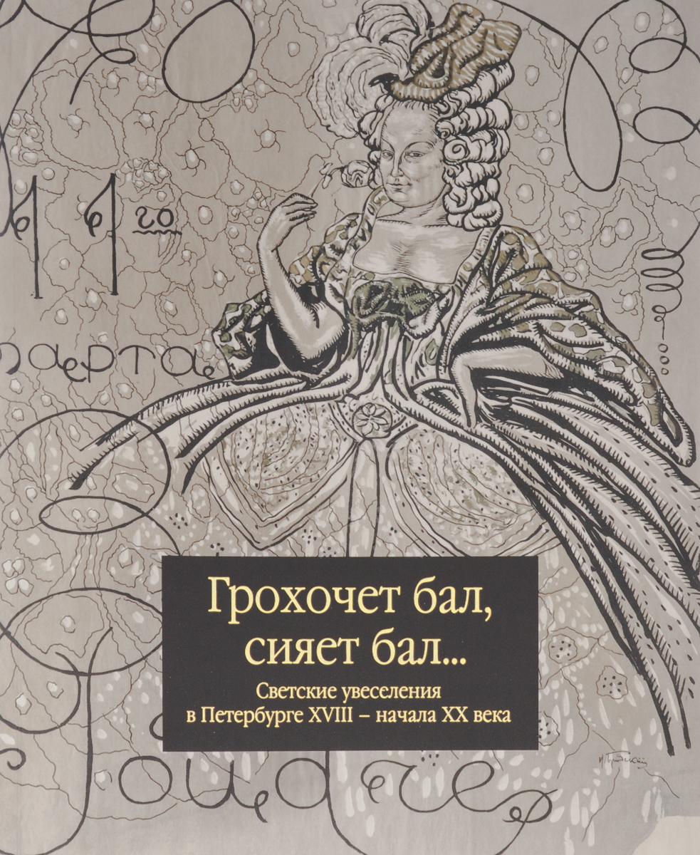 И. Карпенко Грохочет бал, сияет бал... Светские увеселения в Петербурге XVIII - начала XX века