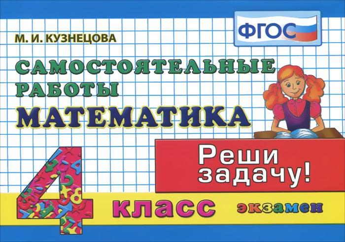М. И. Кузнецова Математика. 4 класс. Самостоятельные работы м и кузнецова математика 2 класс зачетные работы