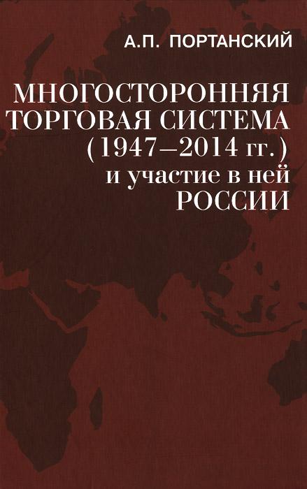 Многосторонняя торговая система (1947-2014 гг.) и участие в ней России. Учебное пособие