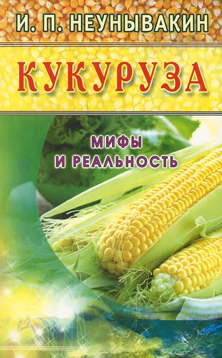И. П. Неунывакин Кукуруза. Мифы и реальность интернет магазины волгодонск