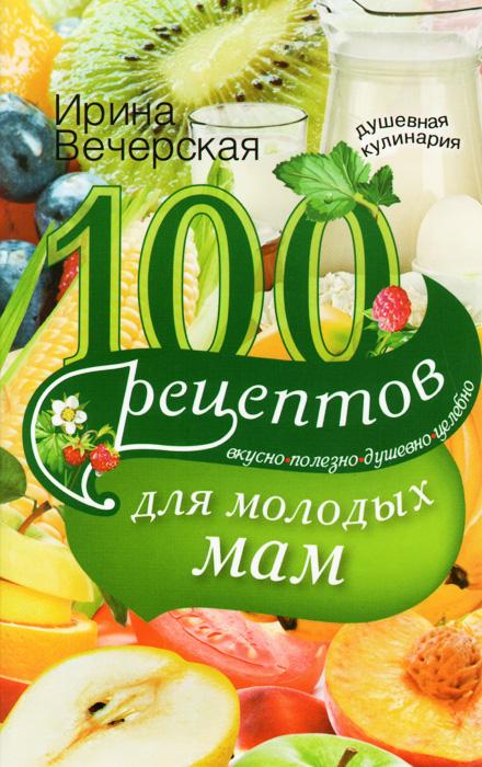 Ирина Вечерская 100 рецептов для молодых мам. Вкусно, полезно, душевно, целебно
