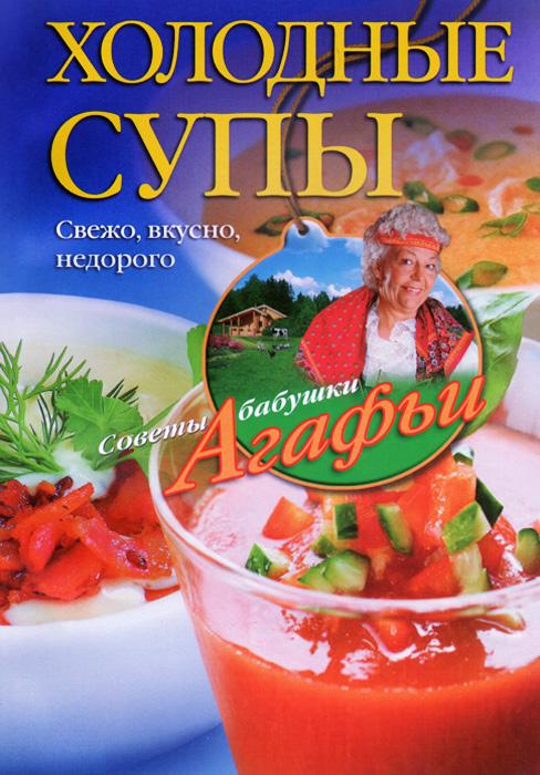 А. Т. Звонарева Холодные супы. Свежо, вкусно, недорого агафья звонарева домашние рецепты просто и вкусно