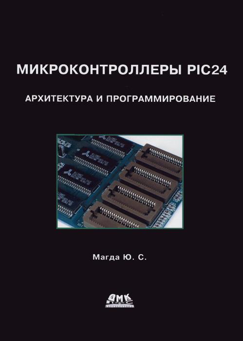 Ю. С. Магда Микроконтроллеры PIC24. Архитектура и программирование восьмиразрядные микроконтроллеры архитектура и программирование