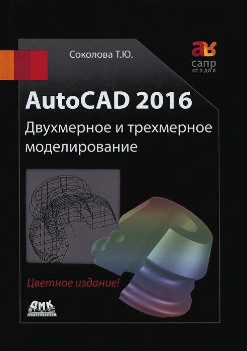 Т. Ю. Соколова. AutoCAD 2016. Двухмерное и трехмерное моделирование