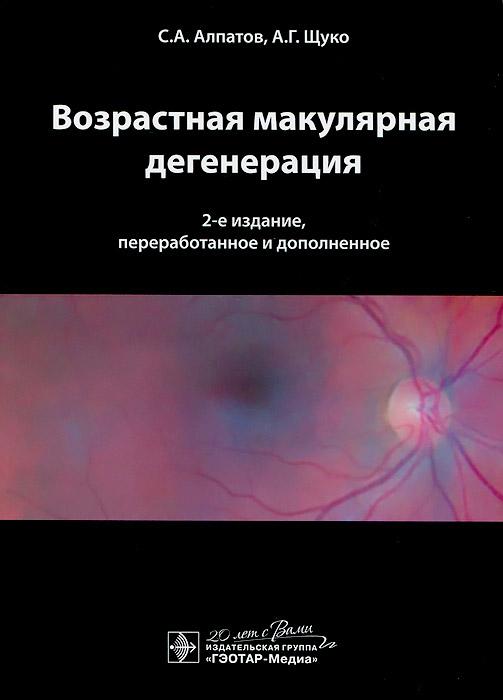 Возрастная макулярная дегенерация. С. А. Алпатов, А. Г. Щуко