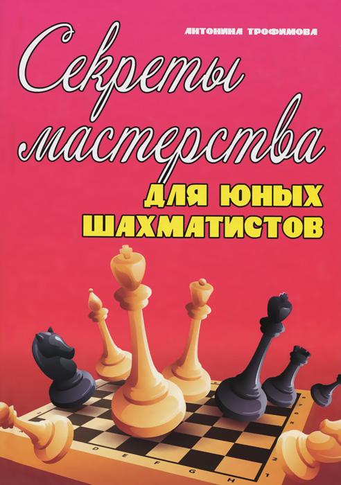 Антонина Трофимова Секреты мастерства для юных шахматистов. Учебник учебник тактики