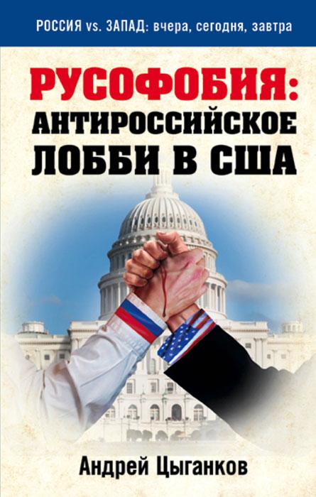 Андрей Цыганков Русофобия. Антироссийское лобби в США книги эксмо русофобия антироссийское лобби в сша