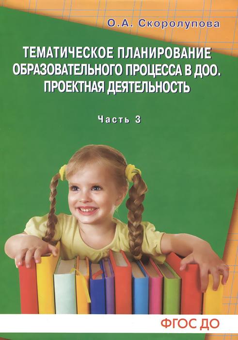О. А. Скоролупова Тематическое планирование процесса в ДОО. Проектная деятельность. Часть 3