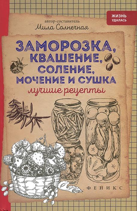 Мила Солнечная Заморозка, квашение, соление, мочение и сушка. Лучшие рецепты ISBN: 978-5-222-25822-4