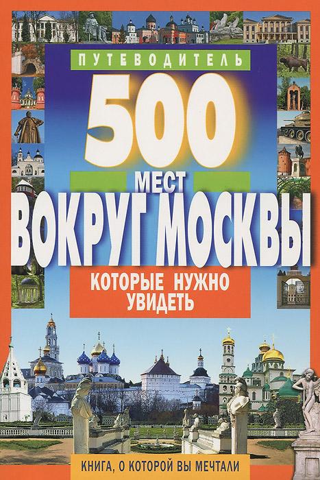500 мест вокруг Москвы, которые нужно увидеть. Путеводитель. А. В. Хотенов