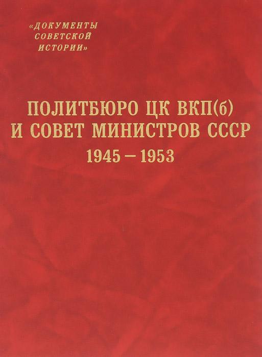 Политбюро ЦК ВКП(б) и Совет Министров СССР. 1945-1953 михаил кобрин в руках сталина барановичская область 1944 1953 гг