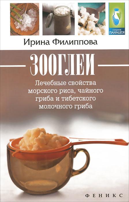 Зооглеи. Лечебные свойства морского риса, чайного гриба и тибетского молочного гриба. Ирина Филиппова