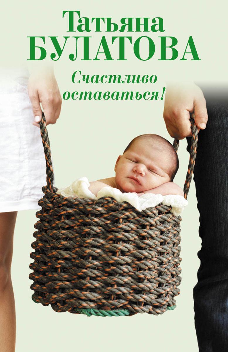 Татьяна Булатова Счастливо оставаться! татьяна огнева сальвони как жить вместе долго и счастливо