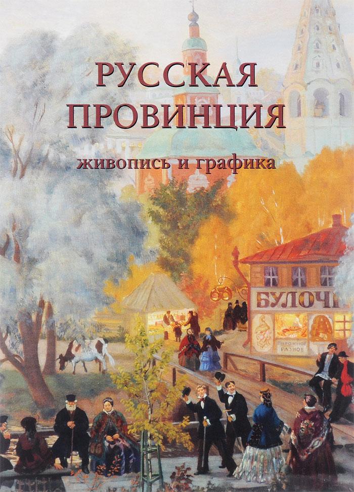 Русская провинция. Живопись и графика ISBN: 978-5-7793-4633-7