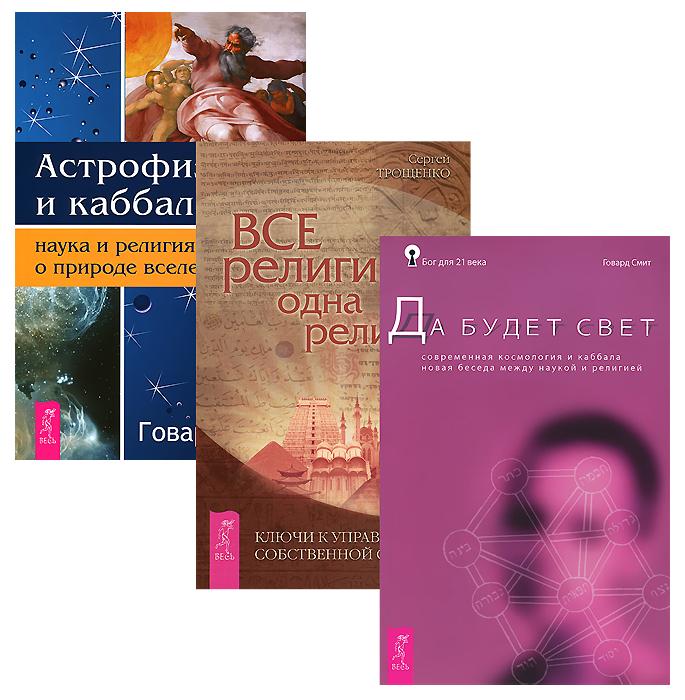 Астрофизика и Каббала. Все религии - одна религия. Да будет свет (комплект из 3 книг). Говард Смит, Сергей Трощенко