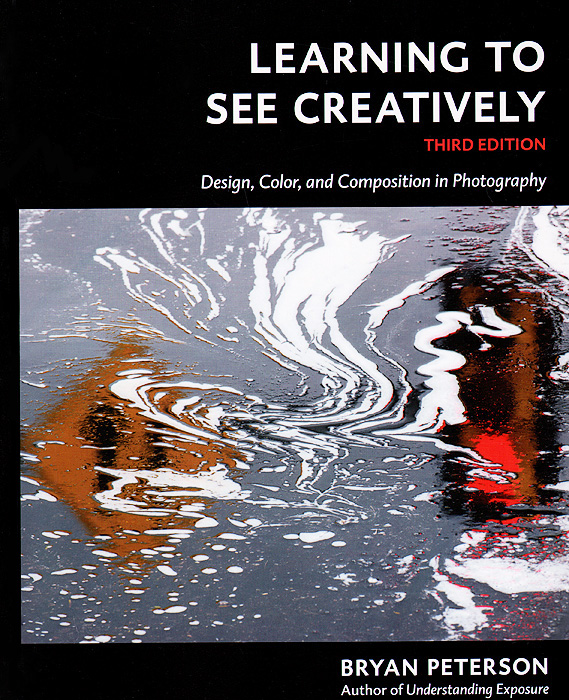 Learning to See Creatively: Third Edition: Design, Color, and Composition in Photography