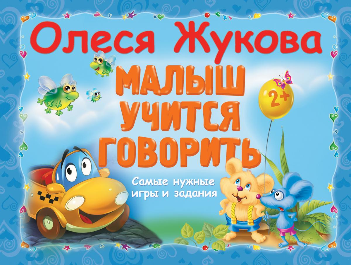 Малыш учится говорить. Самы нужные игры и задания. Олеся Жукова