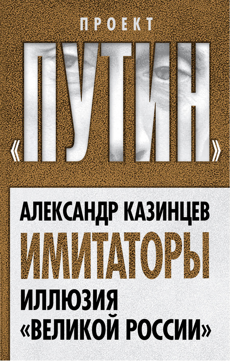 Александр Казинцев Имитаторы. Иллюзия Великой России ISBN: 978-5-906798-76-3