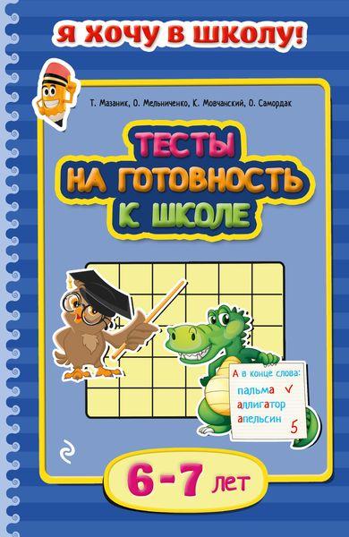Т. Мазаник, О. Мельниченко, К. Мовчанский, О. Самордак Тесты на готовность к школе. Для детей 6-7 лет