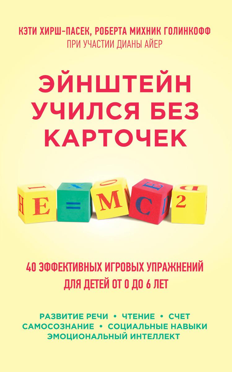 Кэти Хирш-Пасек, Роберта Михник Голинкофф при участии Дианы Айер Эйнштейн учился без карточек. 40 эффективных игровых упражнений для детей от 0 до 6 лет