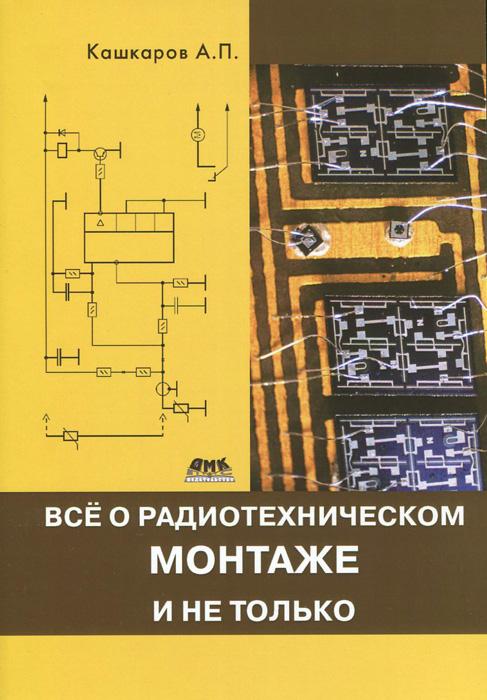 А. П. Кашкаров Все о радиотехническом монтаже, и не только