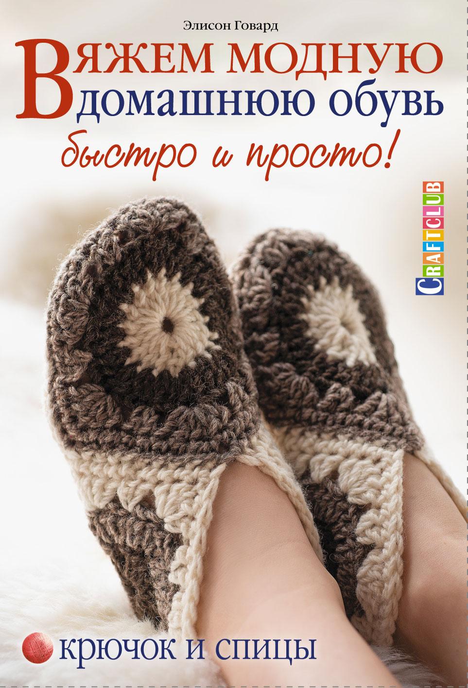 Элисон Говард Вяжем модную домашнюю обувь быстро и просто! Крючок и спицы