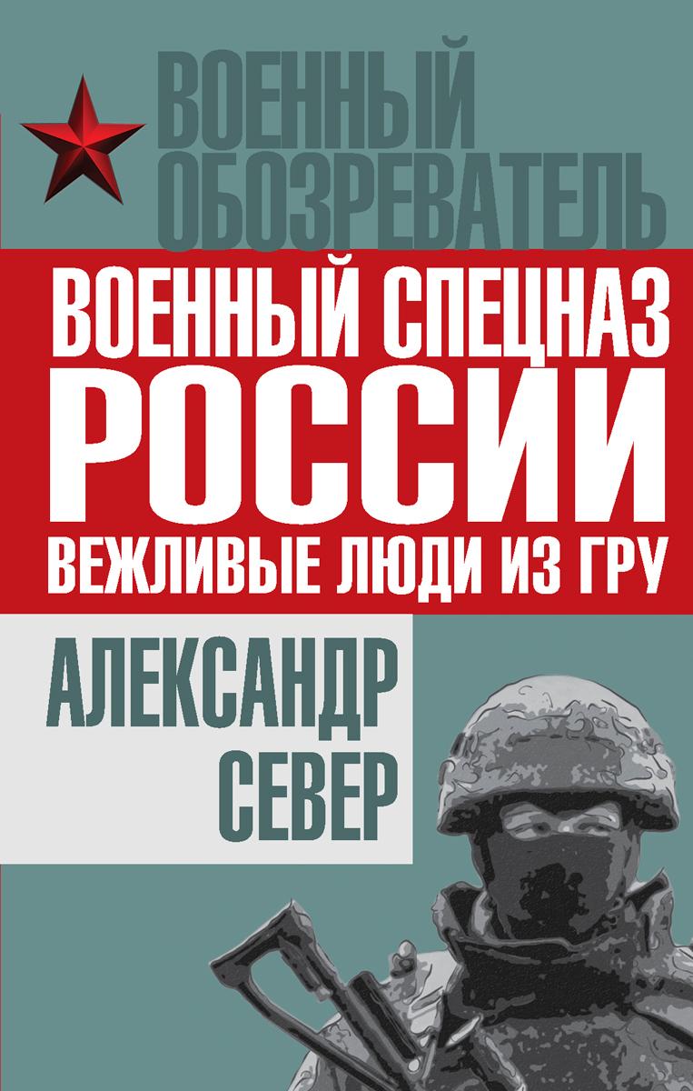 Александр Север Военный спецназ России. Вежливые люди из ГРУ