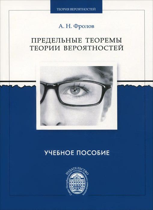 А. Н. Фролов Предельные теоремы теории вероятностей. Учебное пособие ISBN: 978-5-288-05552-2