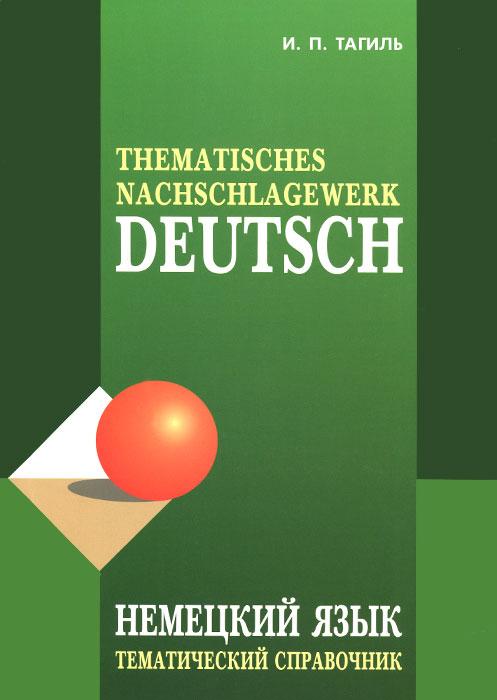 И. П. Тагиль Deutsch: Thematisches Nachschlagewerk / Немецкий язык. Тематический справочник а п кашкаров аккумуляторы справочник