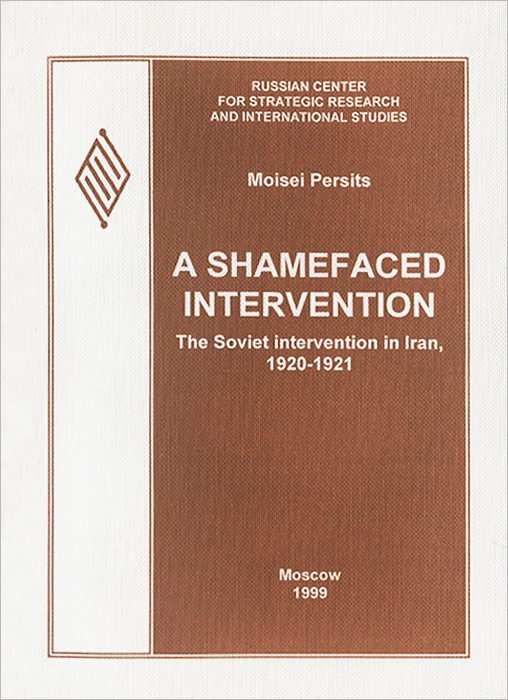 Moisei Persits A shamefaced intervention: The Soviet intervention in Iran, 1920-1921 moisei persits a shamefaced intervention the soviet intervention in iran 1920 1921