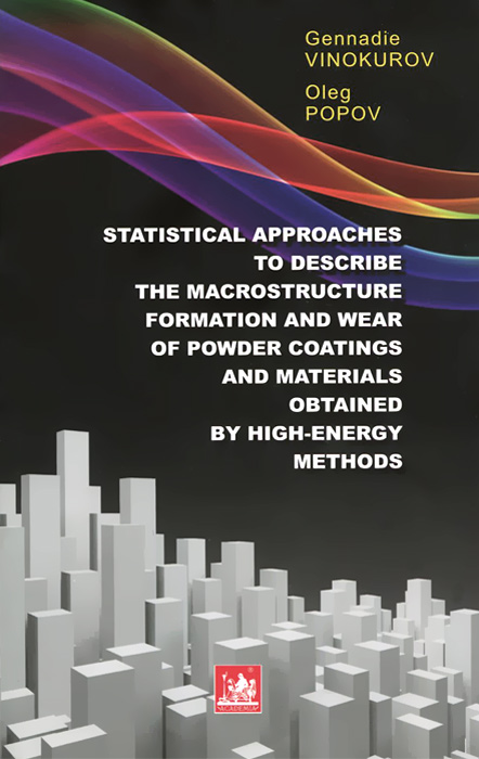 Геннадий Винокуров, Олег Попов Statistical Approaches to Describe the Macrostructure Formation and Wear of Powder Coatings and Materials Obtained by High-Energy Methods