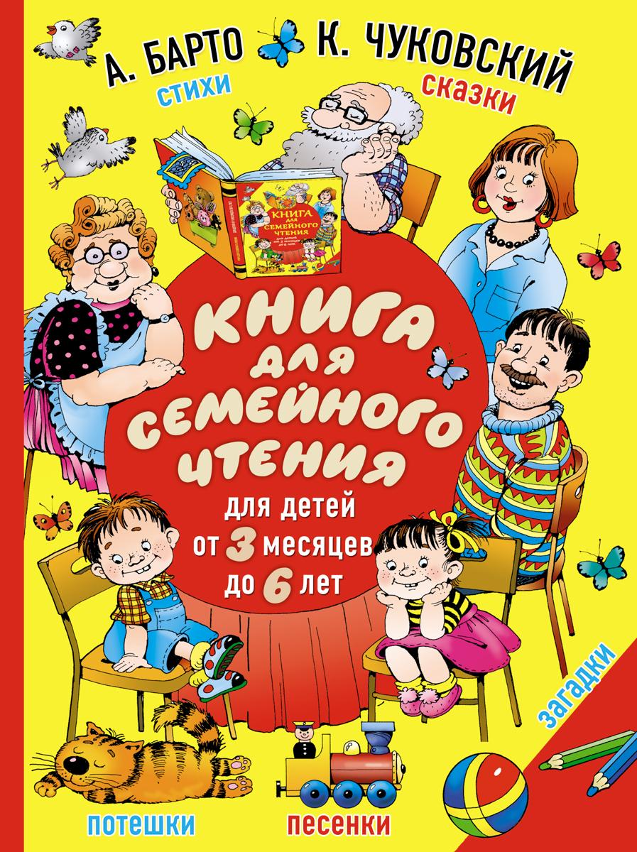А. Барто, К. Чуковский Книга для семейного чтения. Для детей от 3 месяцев до 6 лет