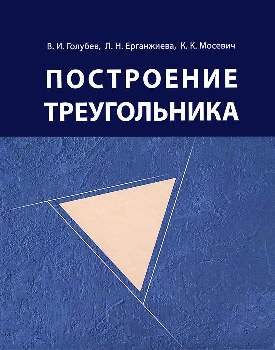 Zakazat.ru: Построение треугольника. В. И. Голубев, Л. Н. Ерганжиева, К. К. Мосевич