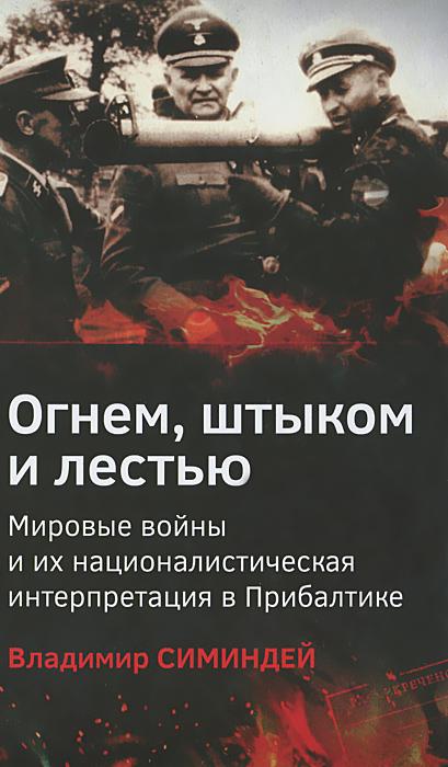 Владимир Симиндей Огнем, штыком и лестью. Мировые войны и их националистическая интерпретация в Прибалтике