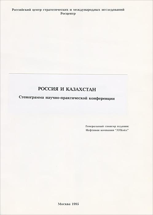Россия и Казахстан. Стенограмма научно-практической конференции