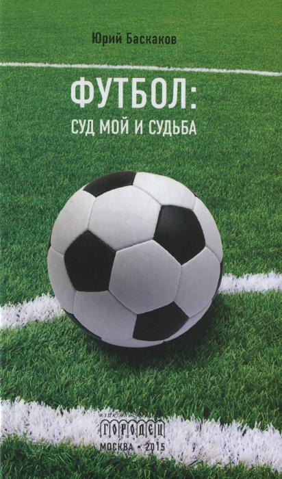 Юрий Баскаков Футбол. Суд мой и судьба старое житье