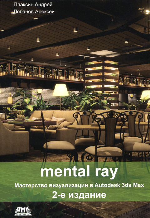 Андрей Плаксин, Алексей Лобанов Mental ray. Мастерство визуализации в Autodesk 3ds Max boaz livny mental ray for maya 3ds max and xsi a 3d artist s guide to rendering
