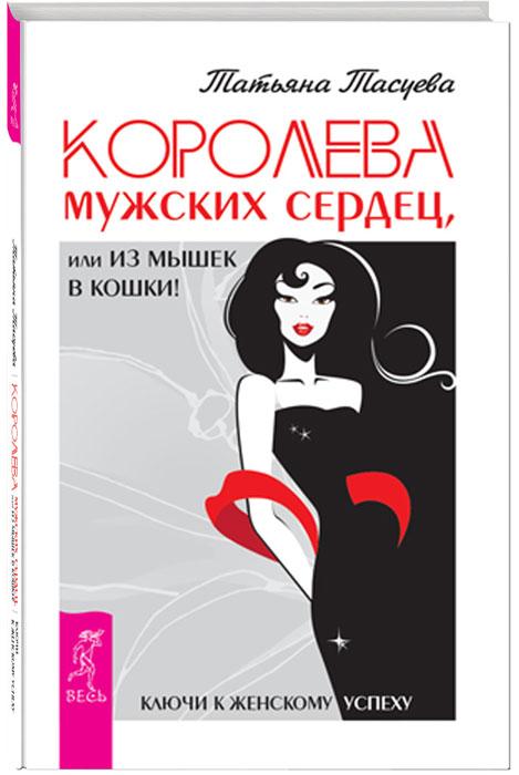 Татьяна Тасуева Королева мужских сердец, или Из мышек в кошки!