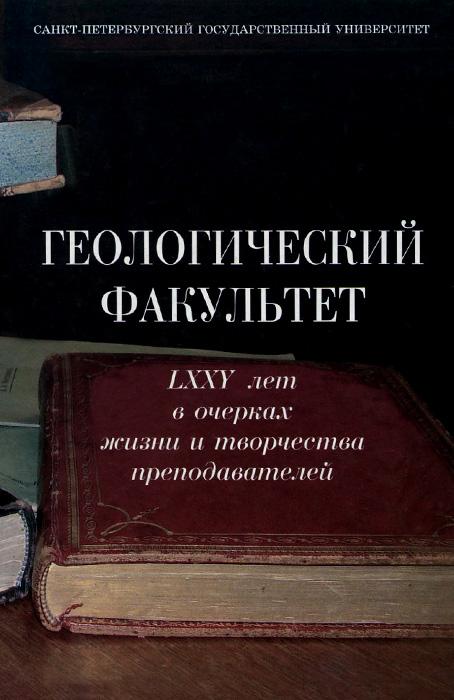 Геологический факультет. LXXV лет в очерках жизни и творчества преподавателей
