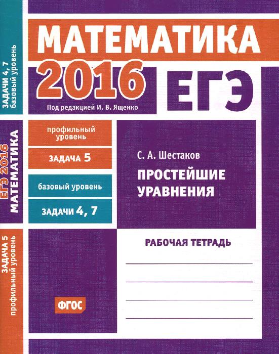 С. А. Шестаков ЕГЭ 2016. Математика. Простейшие уравнения. Рабочая тетрадь