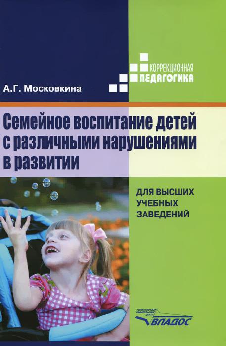 А. Г. Московкина Семейное воспитание детей с различными нарушениями в развитии. Учебник акименко в м логопедическое обследование детей с речевыми нарушениями