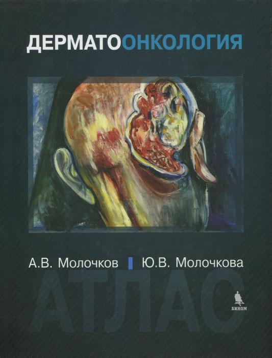 Дерматоонкология. Атлас. А. В. Молочков, Ю. В. Молочкова