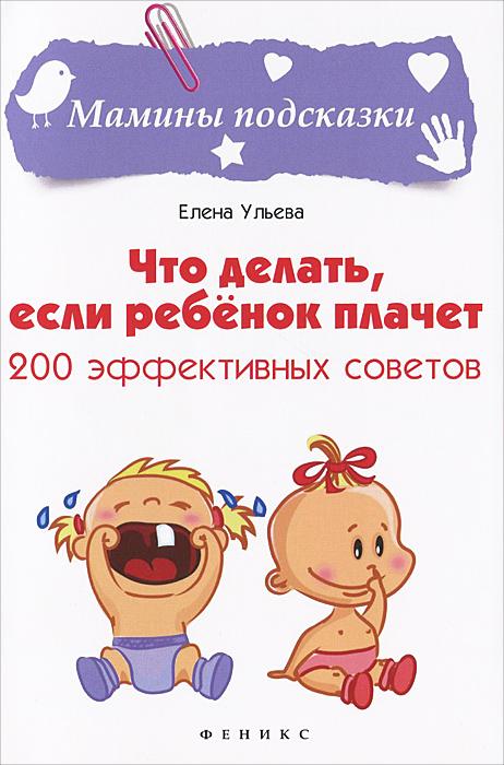 Елена Ульева Что делать, если ребенок плачет. 200 эффективных советов тд феникс книга что делать если ребенок плачет 200 эффективных советов ульева е а