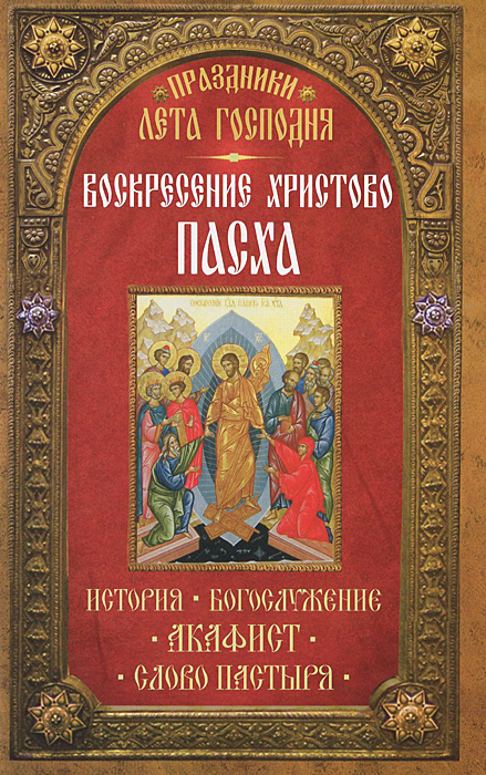 Праздники Лета Господня. Воскресение Христово. Пасха митрофорный протоиерей александр введенский воскресение христово