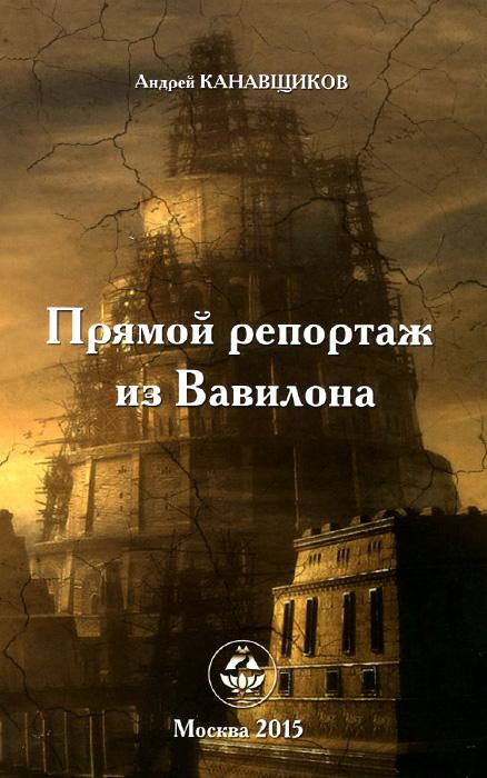Андрей Канавщиков Прямой репортаж из Вавилона андрей углицких соловьиный день повесть isbn 9785448399909