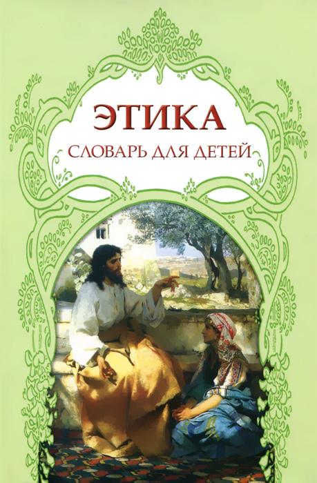 Этика. Словарь для детей на основе мифов, былин, легенд, преданий...