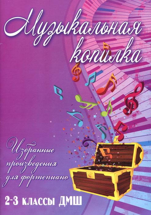 Музыкальная копилка. Избранные произведения для фортепиано. 2-3 классы ДМШ хрестоматия для фортепиано произведения крупной формы младшие классы дмш