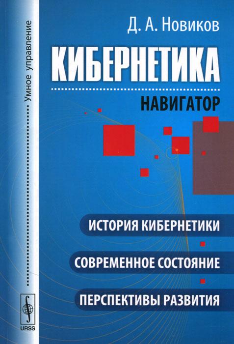 Д. А. Новиков Кибернетика. Навигатор. История кибернетики, современное состояние, перспективы развития