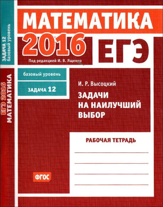 И. Р. Высоцкий ЕГЭ 2016. Математика. Задача 12. Базовый уровень. Задачи на наилучший выбор. Рабочая тетрадь высоцкий