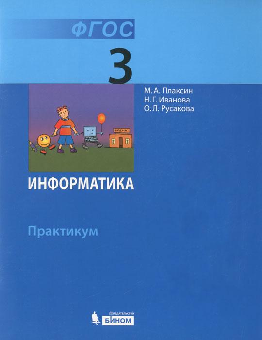 М. А. Плаксин, Н. Г. Иванова , О. Л. Русакова Информатика. 3 класс. Практикум информатика 4 класс